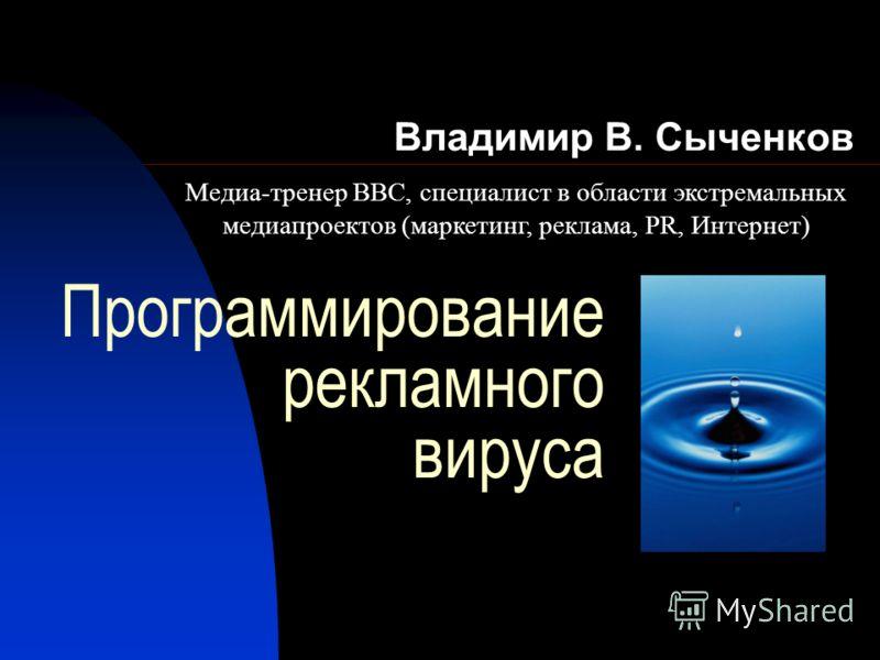 Программирование рекламного вируса Владимир В. Сыченков Медиа-тренер ВВС, специалист в области экстремальных медиапроектов (маркетинг, реклама, PR, Интернет)
