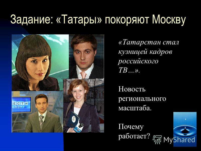 Задание: «Татары» покоряют Москву «Татарстан стал кузницей кадров российского ТВ…». Новость регионального масштаба. Почему работает?
