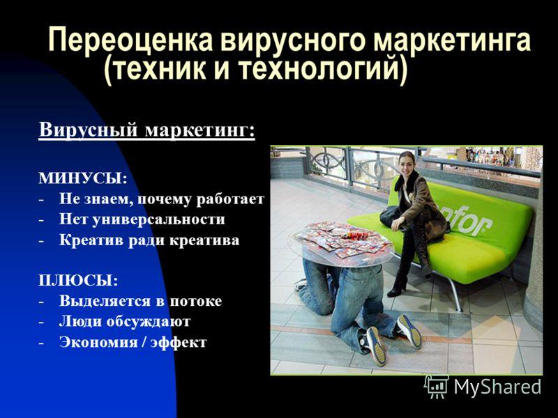 Переоценка вирусного маркетинга (техник и технологий) Вирусный маркетинг: МИНУСЫ: -Не знаем, почему работает -Нет универсальности -Креатив ради креатива ПЛЮСЫ: -Выделяется в потоке -Люди обсуждают -Экономия / эффект