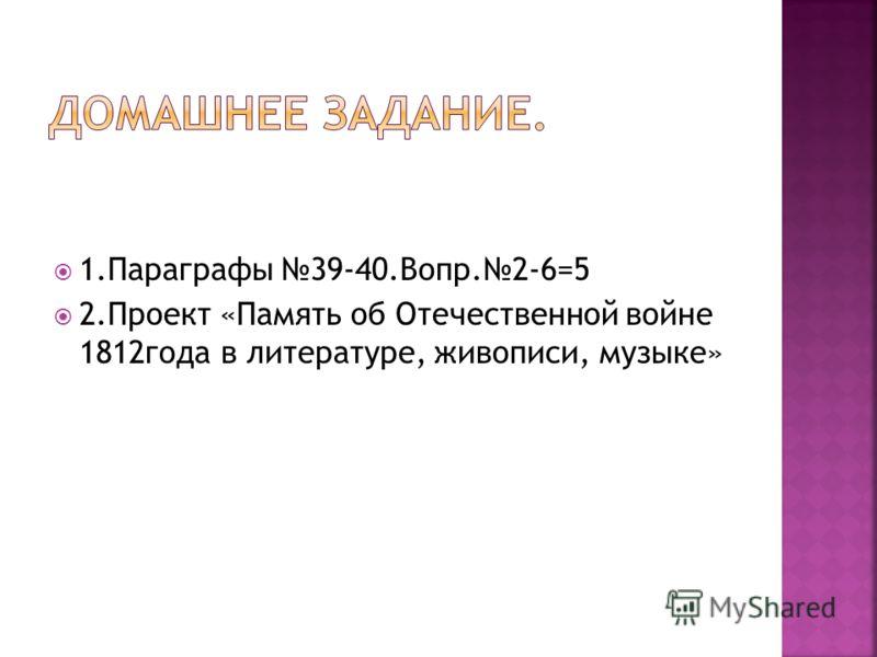 1.Параграфы 39-40.Вопр.2-6=5 2.Проект «Память об Отечественной войне 1812года в литературе, живописи, музыке»