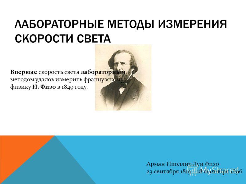ЛАБОРАТОРНЫЕ МЕТОДЫ ИЗМЕРЕНИЯ СКОРОСТИ СВЕТА Арман Иполлит Луи Физо 23 сентября 1819 – 18 сентября 1896 Впервые скорость света лабораторным методом удалоь измерить французскому физику И. Физо в 1849 году.