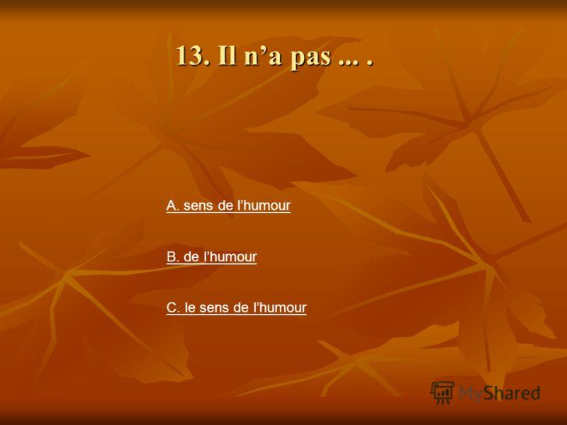 13. Il na pas.... A. sens de lhumour B. de lhumour C. le sens de lhumour