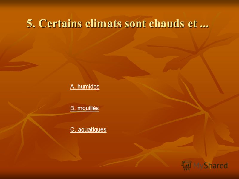 5. Certains climats sont chauds et... А. humides В. mouillés С. aquatiques