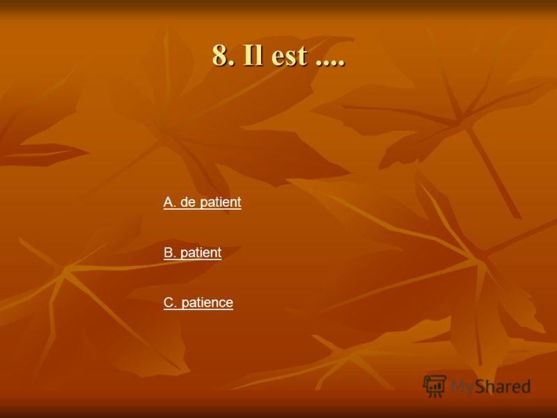 8. Il est.... А. de patient В. patient С. patience