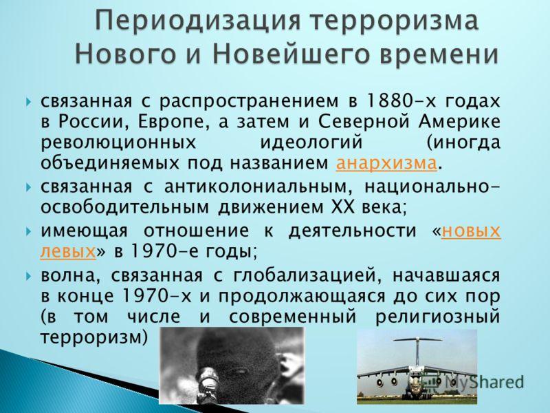 связанная с распространением в 1880-х годах в России, Европе, а затем и Северной Америке революционных идеологий (иногда объединяемых под названием анархизма.анархизма связанная с антиколониальным, национально- освободительным движением XX века; имею