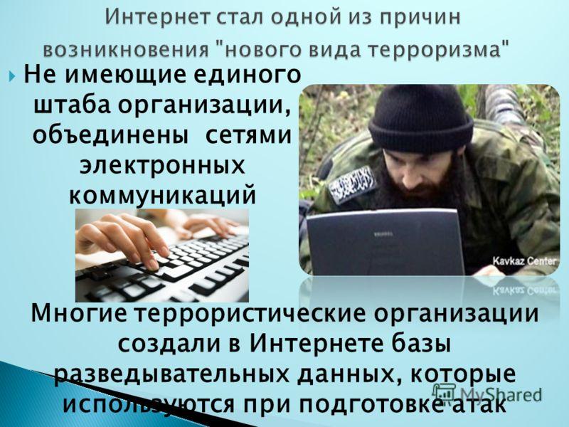 Не имеющие единого штаба организации, объединены сетями электронных коммуникаций Многие террористические организации создали в Интернете базы разведывательных данных, которые используются при подготовке атак