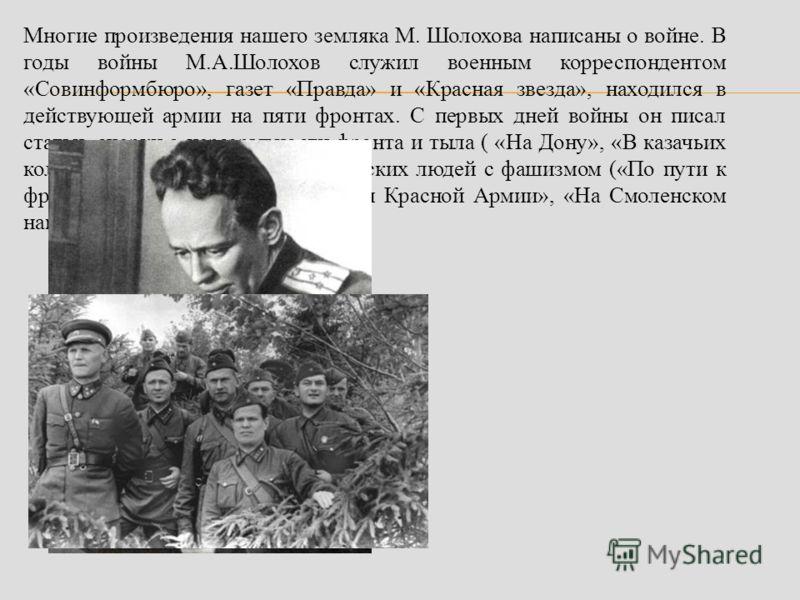 Многие произведения нашего земляка М. Шолохова написаны о войне. В годы войны М.А.Шолохов служил военным корреспондентом «Совинформбюро», газет «Правда» и «Красная звезда», находился в действующей армии на пяти фронтах. С первых дней войны он писал с