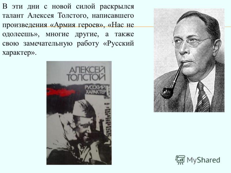 В эти дни с новой силой раскрылся талант Алексея Толстого, написавшего произведения «Армия героев», «Нас не одолеешь», многие другие, а также свою замечательную работу «Русский характер».