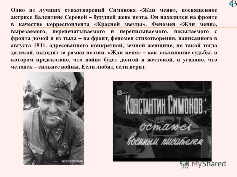 Одно из лучших стихотворений Симонова «Жди меня», посвященное актрисе Валентине Серовой – будущей жене поэта. Он находился на фронте в качестве корреспондента «Красной звезды». Феномен «Жди меня», вырезаемого, перепечатываемого и переписываемого, пос