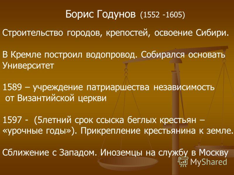 Борис Годунов (1552 -1605) Строительство городов, крепостей, освоение Сибири. В Кремле построил водопровод. Собирался основать Университет 1589 – учреждение патриаршества независимость от Византийской церкви 1597 - (5летний срок ссыска беглых крестья