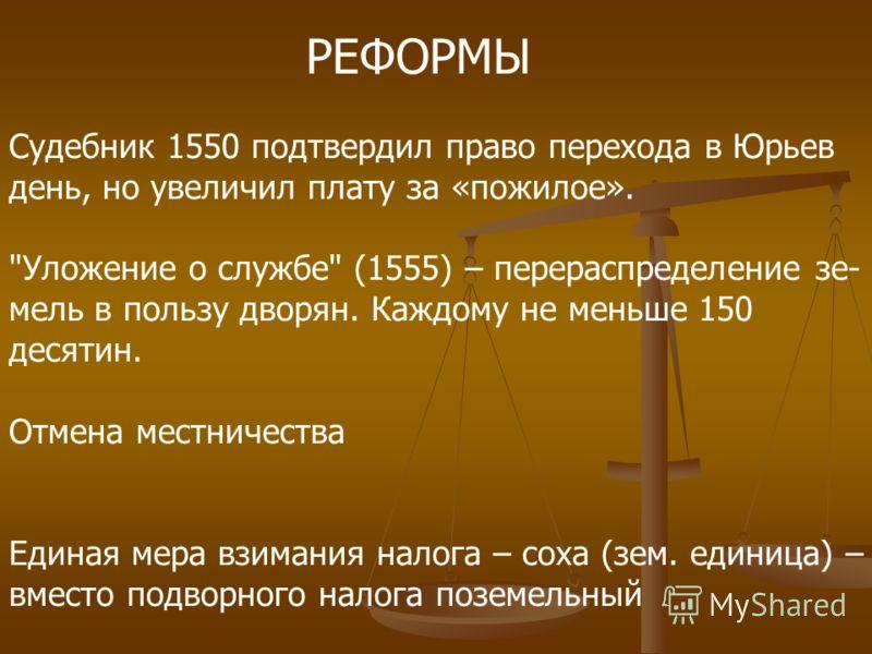 РЕФОРМЫ Судебник 1550 подтвердил право перехода в Юрьев день, но увеличил плату за «пожилое».