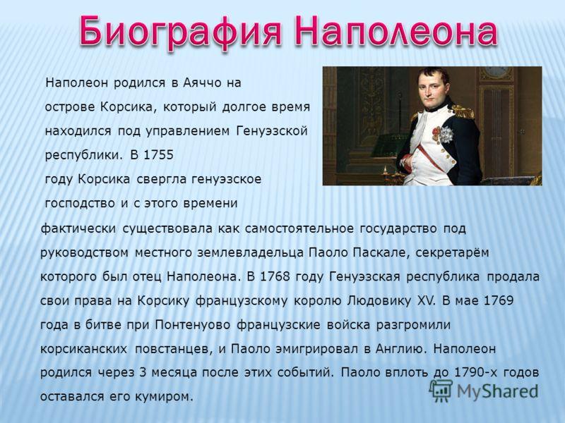 Наполеон родился в Аяччо на острове Корсика, который долгое время находился под управлением Генуэзской республики. В 1755 году Корсика свергла генуэзское господство и с этого времени фактически существовала как самостоятельное государство под руковод