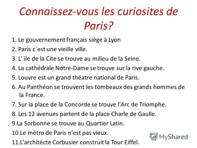 Connaissez-vous les curiosites de Paris? 1. Le gouvernement français siège à Lyon 2. Paris c`est une vieille ville. 3. L' ile de la Cite se trouve au milieu de la Seine. 4. La cathédrale Notre-Dame se trouve sur la rive gauche. 5. Louvre est un grand
