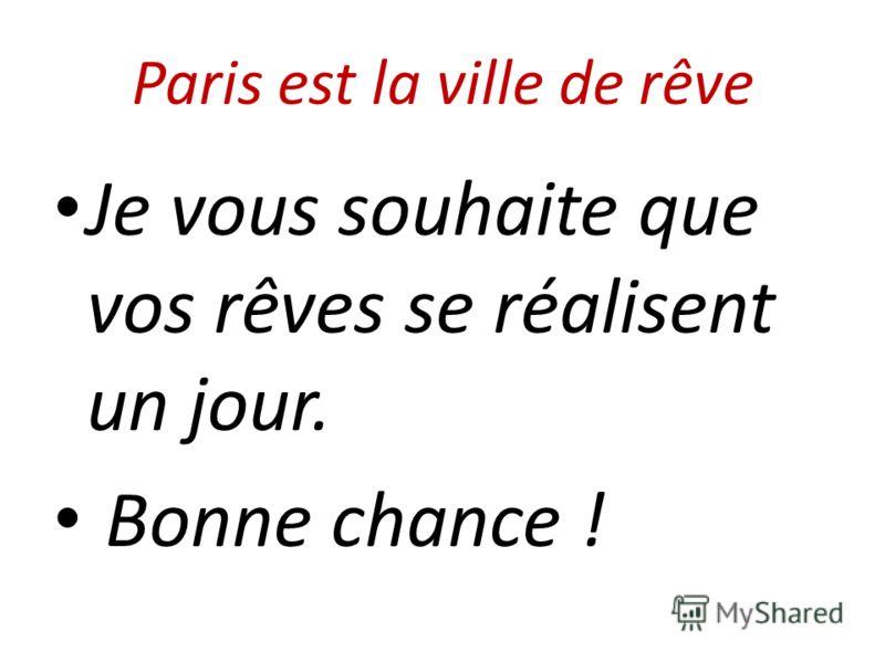 Paris est la ville de rêve Je vous souhaite que vos rêves se réalisent un jour. Bonne chance !