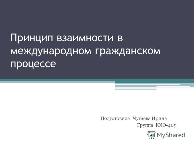Принцип взаимности в международном гражданском процессе Подготовила Чугаева Ирина Группа ЮЮ-409