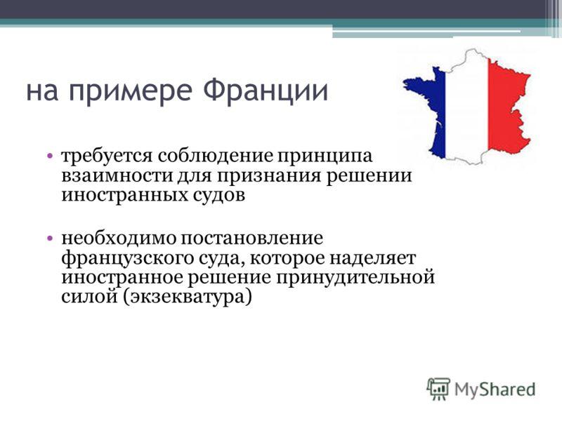 на примере Франции требуется соблюдение принципа взаимности для признания решений иностранных судов необходимо постановление французского суда, которое наделяет иностранное решение принудительной силой (экзекватура)