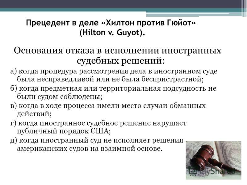 Прецедент в деле «Хилтон против Гюйот» (Hilton v. Guyot). Основания отказа в исполнении иностранных судебных решений: а) когда процедура рассмотрения дела в иностранном суде была несправедливой или не была беспристрастной; б) когда предметная или тер