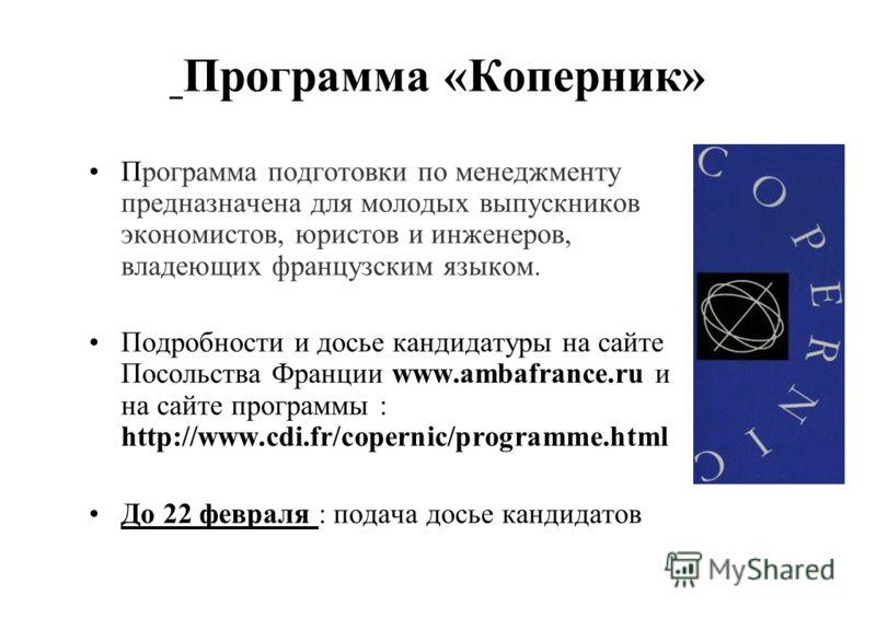 Программа «Коперник» Программа подготовки по менеджменту предназначена для молодых выпускников экономистов, юристов и инженеров, владеющих французским языком. Подробности и досье кандидатуры на сайте Посольства Франции www.ambafrance.ru и на сайте пр