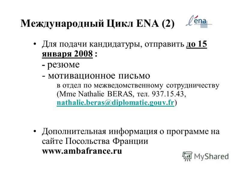 Международный Цикл ENA (2) Для подачи кандидатуры, отправить до 15 января 2008 : - резюме - мотивационное письмо в отдел по межведомственному сотрудничеству (Mme Nathalie BERAS, тел. 937.15.43, nathalie.beras@diplomatie.gouv.fr) nathalie.beras@diplom