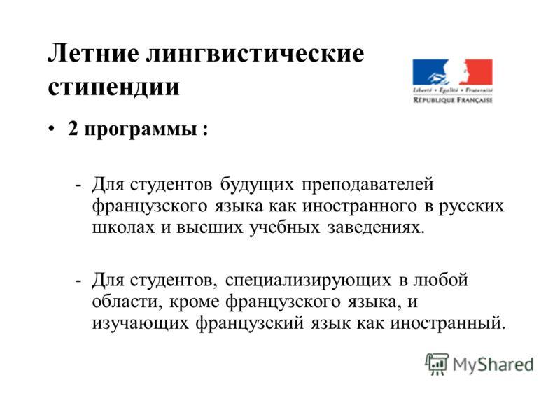 Летние лингвистические стипендии 2 программы : -Для студентов будущих преподавателей французского языка как иностранного в русских школах и высших учебных заведениях. -Для студентов, специализирующих в любой области, кроме французского языка, и изуча