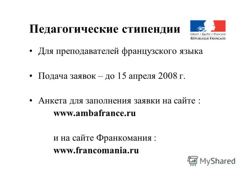 Педагогические стипендии Для преподавателей французского языка Подача заявок – до 15 апреля 2008 г. Анкета для заполнения заявки на сайте : www.ambafrance.ru и на сайте Франкомания : www.francomania.ru