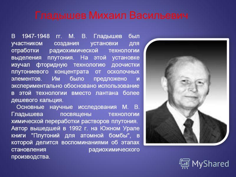 Гладышев Михаил Васильевич В 1947-1948 гг. М. В. Гладышев был участником создания установки для отработки радиохимической технологии выделения плутония. На этой установке изучал фторидную технологию доочистки плутониевого концентрата от осколочных эл