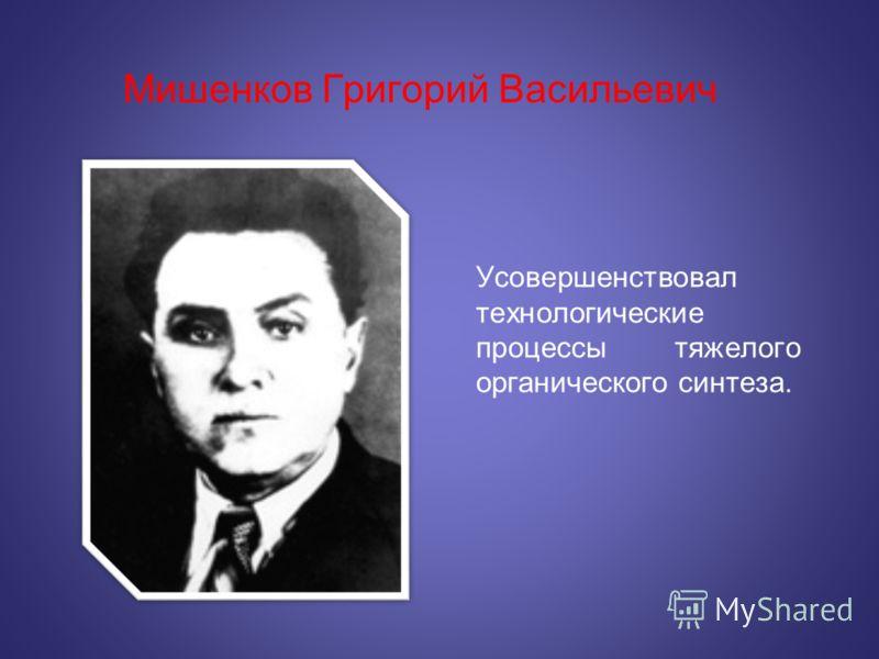 Мишенков Григорий Васильевич Усовершенствовал технологические процессы тяжелого органического синтеза.