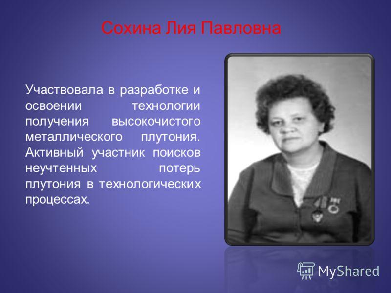 Сохина Лия Павловна Участвовала в разработке и освоении технологии получения высокочистого металлического плутония. Активный участник поисков неучтенных потерь плутония в технологических процессах.