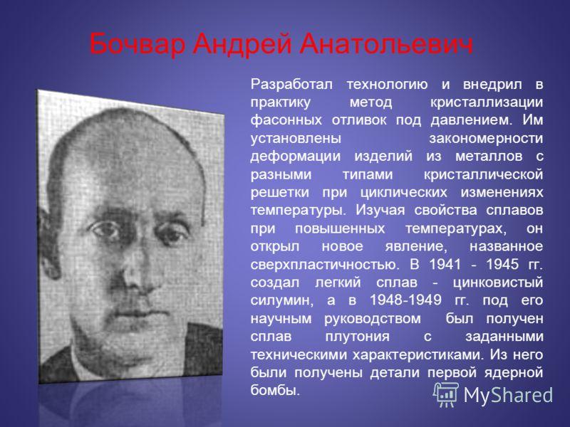 Бочвар Андрей Анатольевич Разработал технологию и внедрил в практику метод кристаллизации фасонных отливок под давлением. Им установлены закономерности деформации изделий из металлов с разными типами кристаллической решетки при циклических изменениях