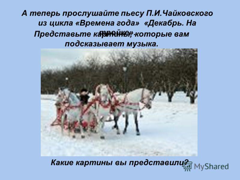 А теперь прослушайте пьесу П.И.Чайковского из цикла «Времена года» «Декабрь. На тройке». Представьте картины, которые вам подсказывает музыка. Какие картины вы представили?