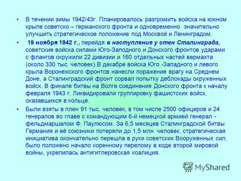В течении зимы 1942/43г. Планировалось разгромить войска на южном крыле советско – германского фронта и одновременно значительно улучшить стратегическое положение под Москвой и Ленинградом. 19 ноября 1942 г., перейдя в наступление у стен Сталинграда,