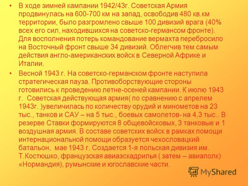 В ходе зимней кампании 1942/43г. Советская Армия продвинулась на 600-700 км на запад, освободив 480 кв.км территории, было разгромлено свыше 100 дивизий врага (40% всех его сил, находившихся на советско-германсом фронте). Для восполнения потерь коман