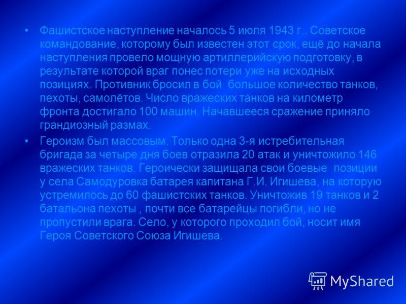 Фашистское наступление началось 5 июля 1943 г.. Советское командование, которому был известен этот срок, ещё до начала наступления провело мощную артиллерийскую подготовку, в результате которой враг понес потери уже на исходных позициях. Противник бр
