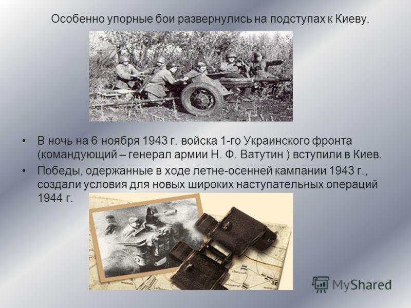 Особенно упорные бои развернулись на подступах к Киеву. В ночь на 6 ноября 1943 г. войска 1-го Украинского фронта (командующий – генерал армии Н. Ф. Ватутин ) вступили в Киев. Победы, одержанные в ходе летне-осенней кампании 1943 г., создали условия