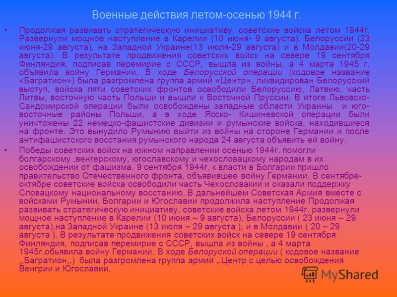 Военные действия летом-осенью 1944 г. Продолжая развивать стратегическую инициативу, советские войска летом 1944г. Развернули мощное наступление в Карелии (10 июня- 9 августа), Белоруссии (23 июня-29 августа), на Западной Украине(13 июля-29 августа)