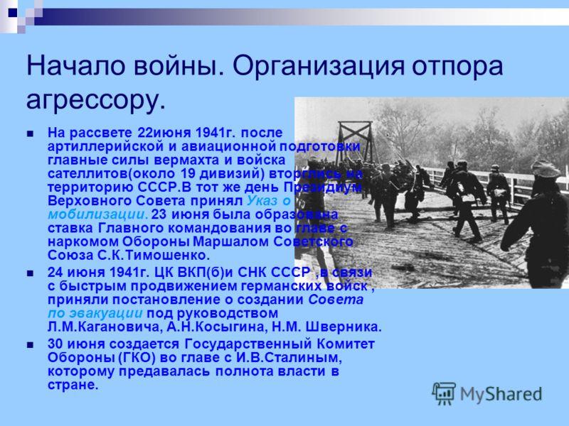 Начало войны. Организация отпора агрессору. На рассвете 22июня 1941г. после артиллерийской и авиационной подготовки главные силы вермахта и войска сателлитов(около 19 дивизий) вторглись на территорию СССР.В тот же день Президиум Верховного Совета при