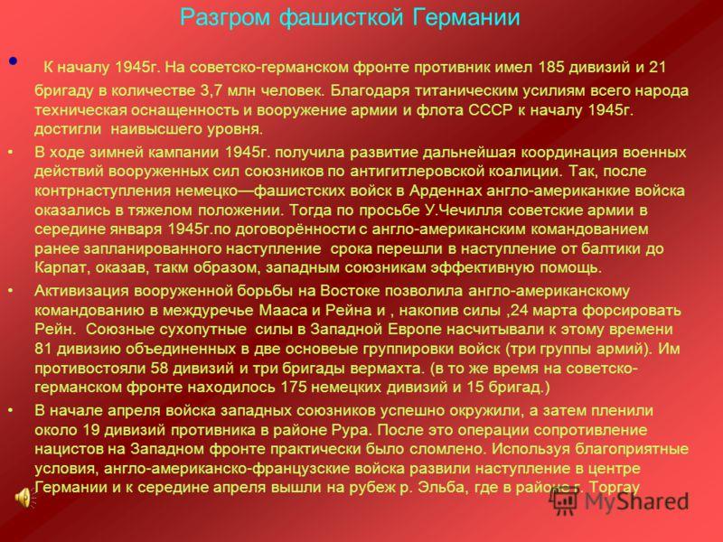 Разгром фашисткой Германии К началу 1945г. На советско-германском фронте противник имел 185 дивизий и 21 бригаду в количестве 3,7 млн человек. Благодаря титаническим усилиям всего народа техническая оснащенность и вооружение армии и флота СССР к нача