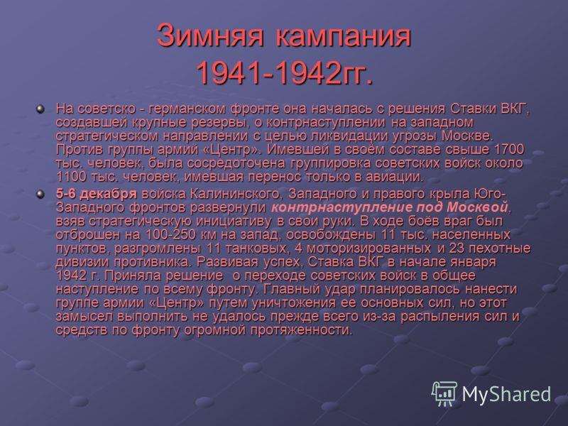 Зимняя кампания 1941-1942гг. На советско - германском фронте она началась с решения Ставки ВКГ, создавшей крупные резервы, о контрнаступлении на западном стратегическом направлении с целью ликвидации угрозы Москве. Против группы армий «Центр». Имевше