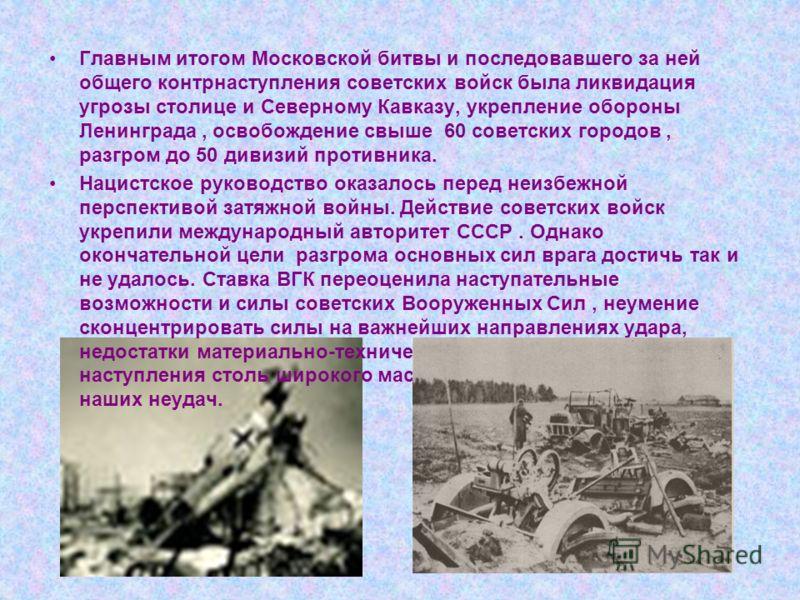 Главным итогом Московской битвы и последовавшего за ней общего контрнаступления советских войск была ликвидация угрозы столице и Северному Кавказу, укрепление обороны Ленинграда, освобождение свыше 60 советских городов, разгром до 50 дивизий противни