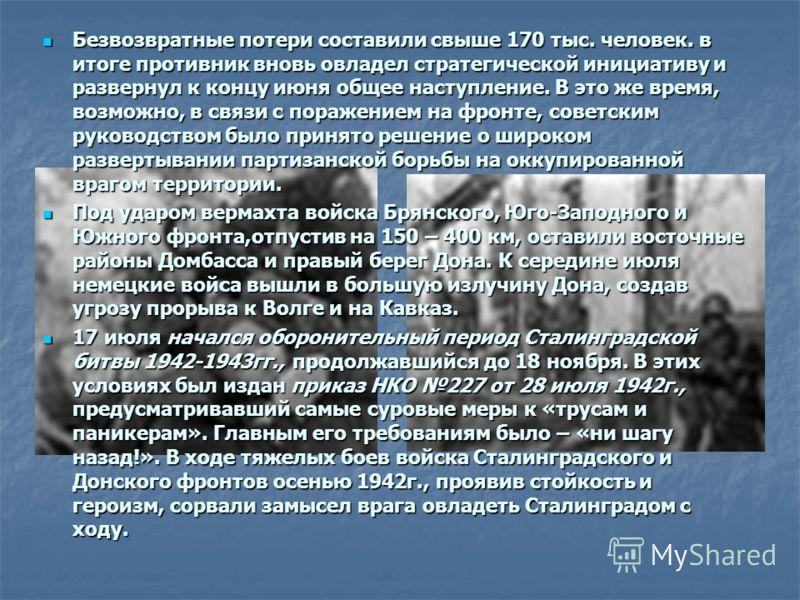 Безвозвратные потери составили свыше 170 тыс. человек. в итоге противник вновь овладел стратегической инициативу и развернул к концу июня общее наступление. В это же время, возможно, в связи с поражением на фронте, советским руководством было принято