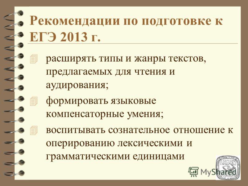Рекомендации по подготовке к ЕГЭ 2013 г. 4 расширять типы и жанры текстов, предлагаемых для чтения и аудирования; 4 формировать языковые компенсаторные умения; 4 воспитывать сознательное отношение к оперированию лексическими и грамматическими единица