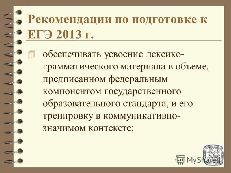 Рекомендации по подготовке к ЕГЭ 2013 г. 4 обеспечивать усвоение лексико- грамматического материала в объеме, предписанном федеральным компонентом государственного образовательного стандарта, и его тренировку в коммуникативно- значимом контексте;