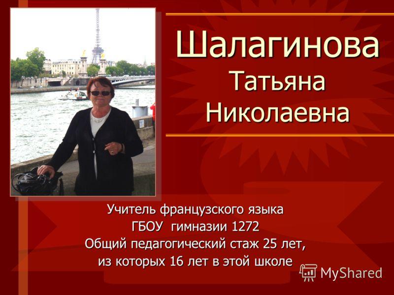 Шалагинова Татьяна Николаевна Учитель французского языка ГБОУ гимназии 1272 Общий педагогический стаж 25 лет, из которых 16 лет в этой школе