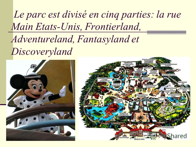 Le parc est divisé en cinq parties: la rue Main Etats-Unis, Frontierland, Adventureland, Fantasyland et Discoveryland