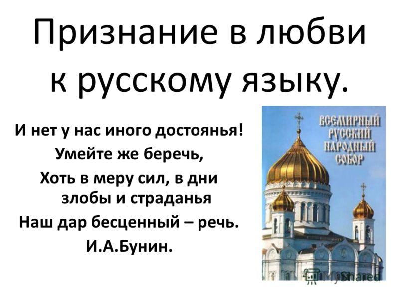 Признание в любви к русскому языку. И нет у нас иного достоянья! Умейте же беречь, Хоть в меру сил, в дни злобы и страданья Наш дар бесценный – речь. И.А.Бунин.