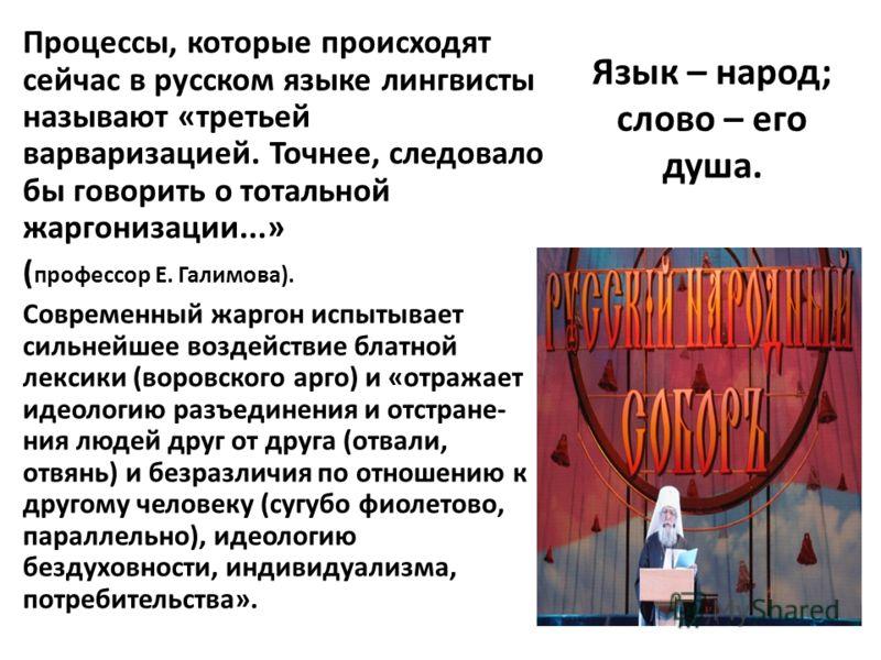 Язык – народ; слово – его душа. Процессы, которые происходят сейчас в русском языке лингвисты называют «третьей варваризацией. Точнее, следовало бы говорить о тотальной жаргонизации...» ( профессор Е. Галимова). Современный жаргон испытывает сильнейш