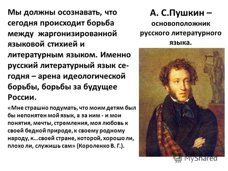 А. С.Пушкин – основоположник русского литературного языка. Мы должны осознавать, что сегодня происходит борьба между жаргонизированной языковой стихией и литературным языком. Именно русский литературный язык се- годня – арена идеологической борьбы, б