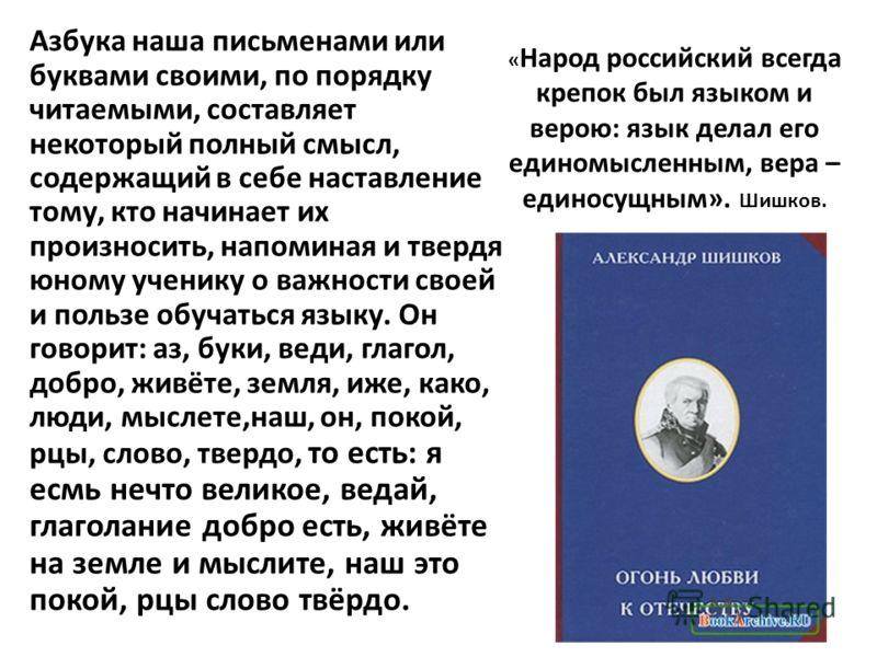 « Народ российский всегда крепок был языком и верою: язык делал его единомысленным, вера – единосущным». Шишков. Азбука наша письменами или буквами своими, по порядку читаемыми, составляет некоторый полный смысл, содержащий в себе наставление тому, к