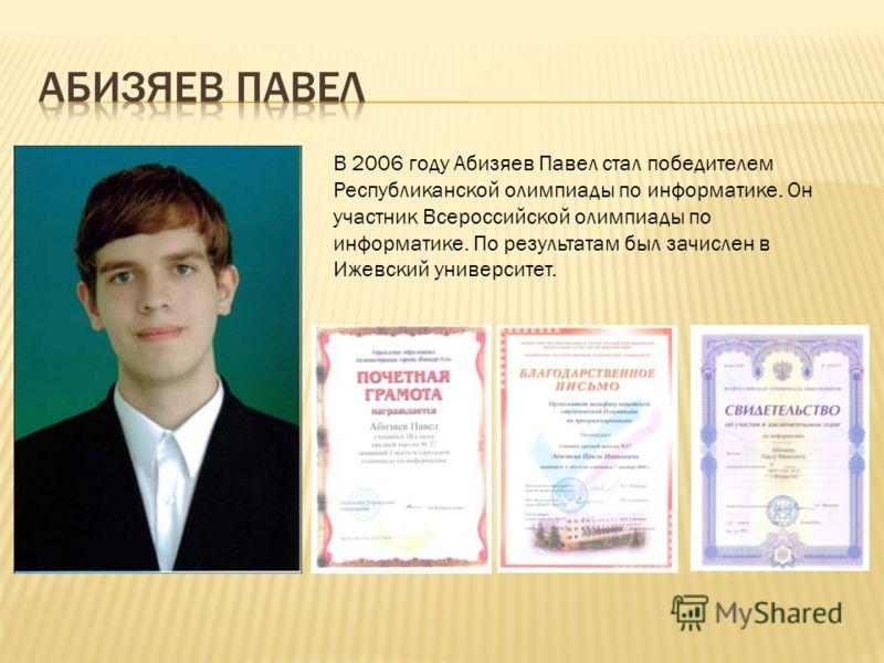 В 2006 году Абизяев Павел стал победителем Республиканской олимпиады по информатике. Он участник Всероссийской олимпиады по информатике. По результатам был зачислен в Ижевский университет.