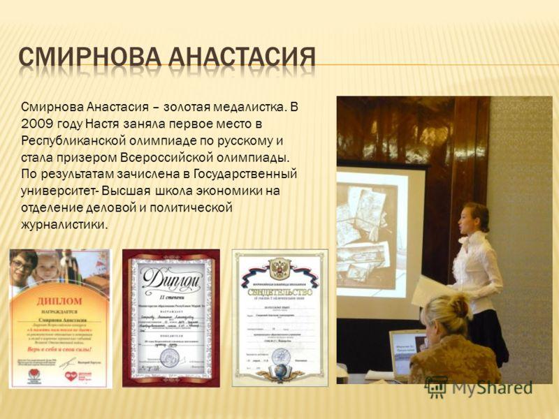 Смирнова Анастасия – золотая медалистка. В 2009 году Настя заняла первое место в Республиканской олимпиаде по русскому и стала призером Всероссийской олимпиады. По результатам зачислена в Государственный университет- Высшая школа экономики на отделен